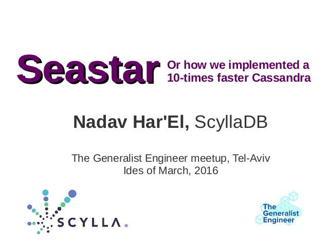 Nadav Har'El, ScyllaDB The Generalist Engineer meetup, Tel-Aviv Ides of March, 2016 SeastarSeastar Or how we implemented a...