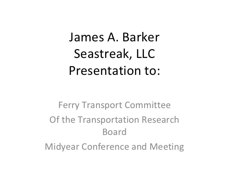 James A. Barker      Seastreak, LLC     Presentation to:   Ferry Transport Committee Of the Transportation Research       ...