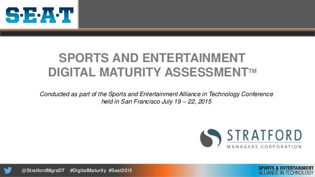 @StratfordMgrsDT #DigitalMaturity #Seat2015 SPORTS AND ENTERTAINMENT DIGITAL MATURITY ASSESSMENTTM Conducted as part of th...