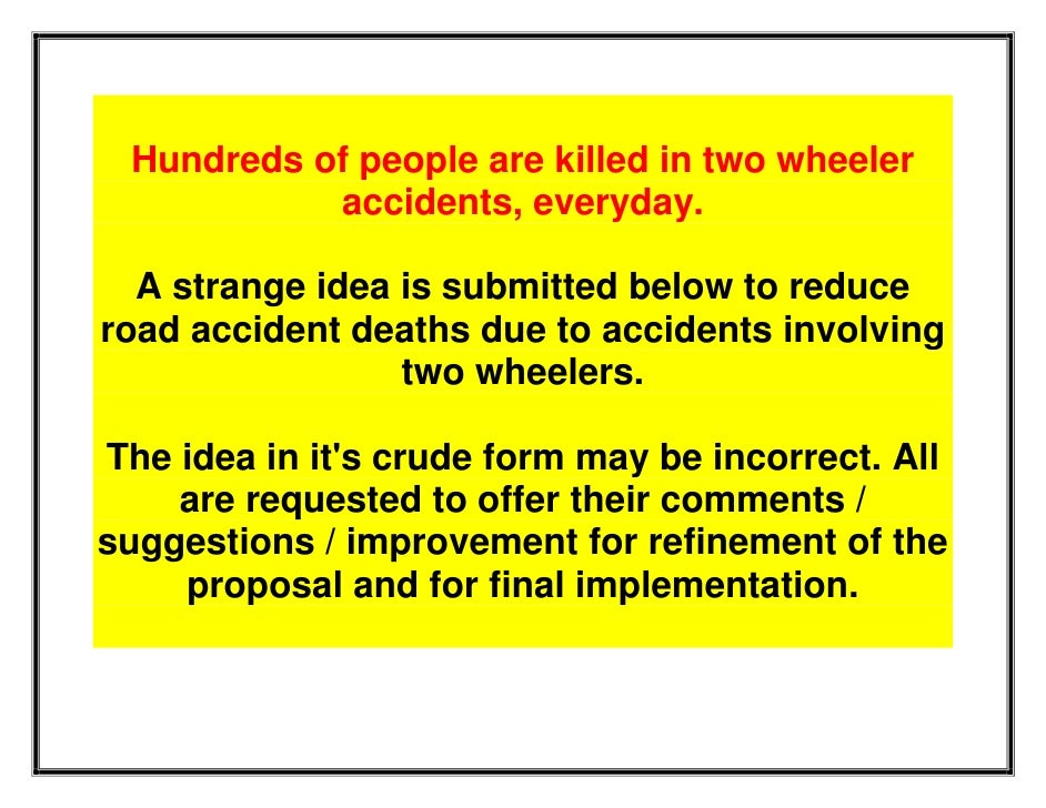 Hundreds of people are killed in two wheeler            accidents, everyday.    A strange idea is submitted below to reduc...