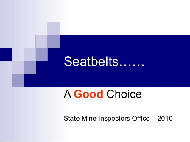 Seatbelts…… A Good Choice State Mine Inspectors Office – 2010