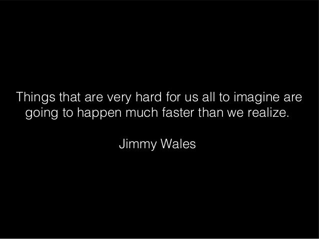 Things that are very hard for us all to imagine are going to happen much faster than we realize.                  Jimmy Wa...