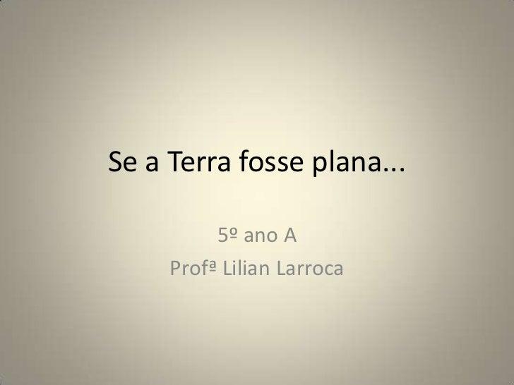 Se a Terra fosse plana...<br />5º ano A<br />Profª Lilian Larroca<br />
