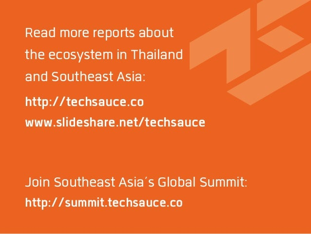 http://techsauce.co www.slideshare.net/techsauce Read more reports about the ecosystem in Thailand and Southeast Asia: Joi...
