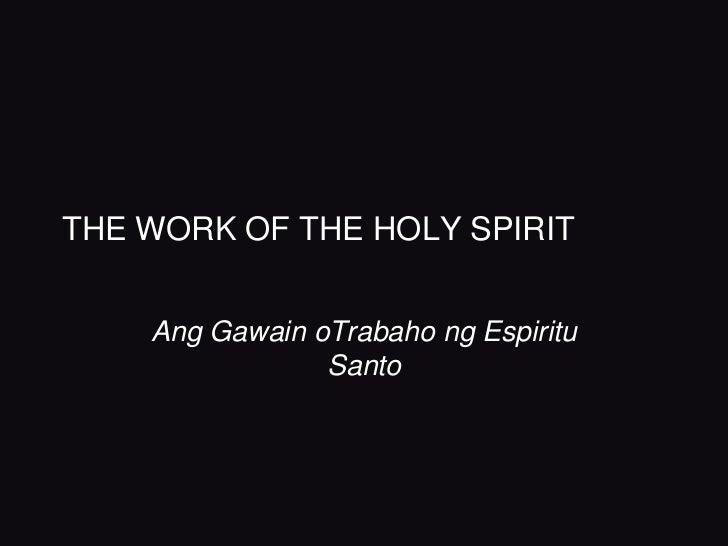 THE WORK OF THE HOLY SPIRIT    Ang Gawain oTrabaho ng Espiritu                Santo