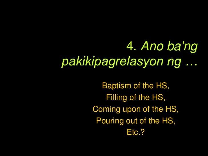4. Ano bang pakikipagrelasyon ng…Filling, Coming upon, Baptism, Empowering, Pouringout, Receiving, Gift, etc. of the HS …...