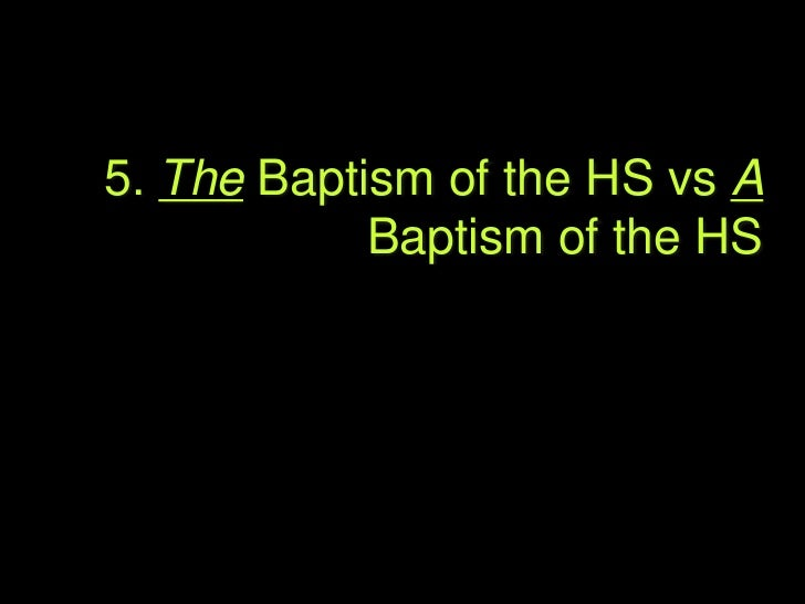 5. The Baptism vs A Baptism   Our discussion above indicated that B of HS is a very    flexible phrase that is used bibli...