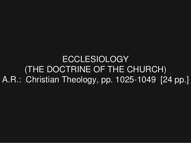 ECCLESIOLOGY (THE DOCTRINE OF THE CHURCH) A.R.: Christian Theology, pp. 1025-1049 [24 pp.]