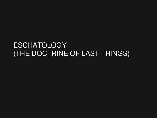 ESCHATOLOGY (THE DOCTRINE OF LAST THINGS)