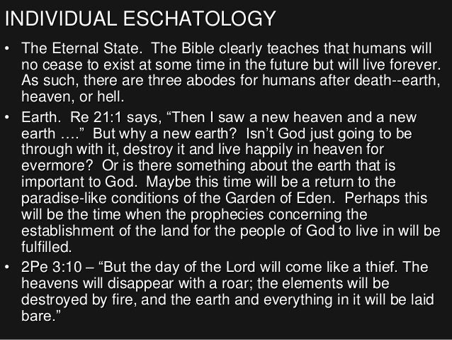 INDIVIDUAL ESCHATOLOGY • The Eternal State. The Bible clearly teaches that humans will no cease to exist at some time in t...