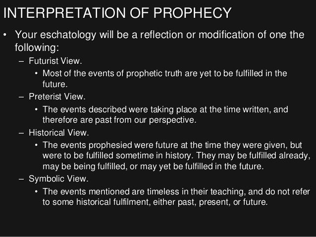 INTERPRETATION OF PROPHECY • Your eschatology will be a reflection or modification of one the following: – Futurist View. ...