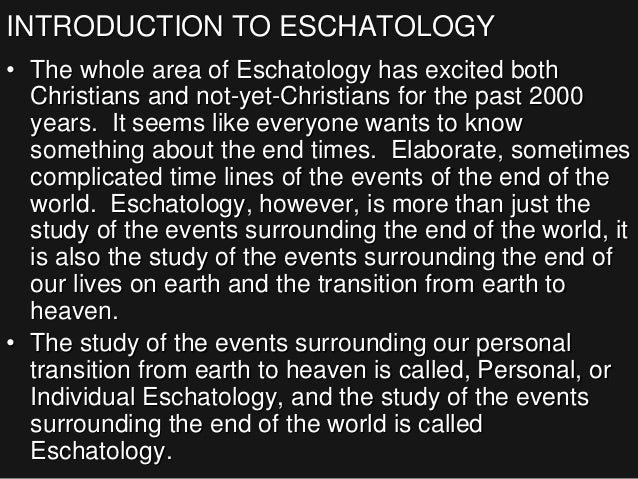 INTRODUCTION TO ESCHATOLOGY • The whole area of Eschatology has excited both Christians and not-yet-Christians for the pas...