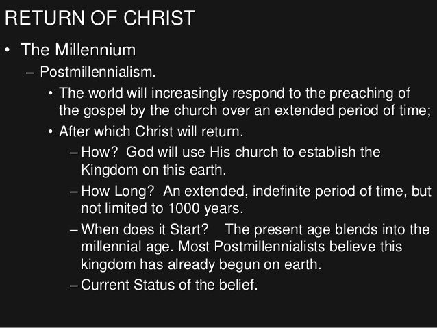 RETURN OF CHRIST • The Millennium – Postmillennialism. • The world will increasingly respond to the preaching of the gospe...