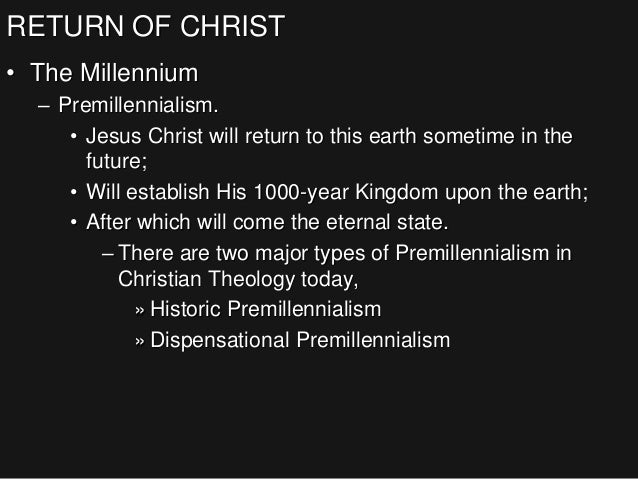 RETURN OF CHRIST • The Millennium – Premillennialism. • Jesus Christ will return to this earth sometime in the future; • W...