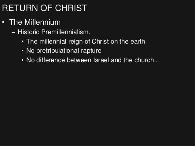 RETURN OF CHRIST • The Millennium – Historic Premillennialism. • The millennial reign of Christ on the earth • No pretribu...