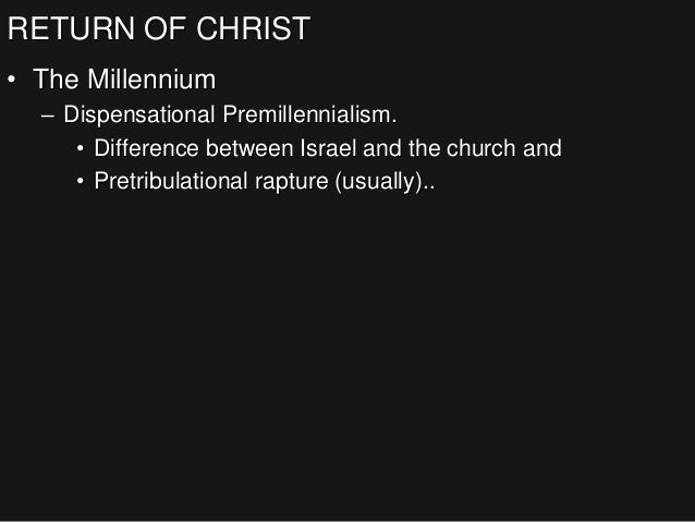 RETURN OF CHRIST • The Millennium – Dispensational Premillennialism. • Difference between Israel and the church and • Pret...