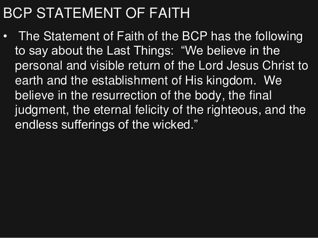 """BCP STATEMENT OF FAITH • The Statement of Faith of the BCP has the following to say about the Last Things: """"We believe in ..."""