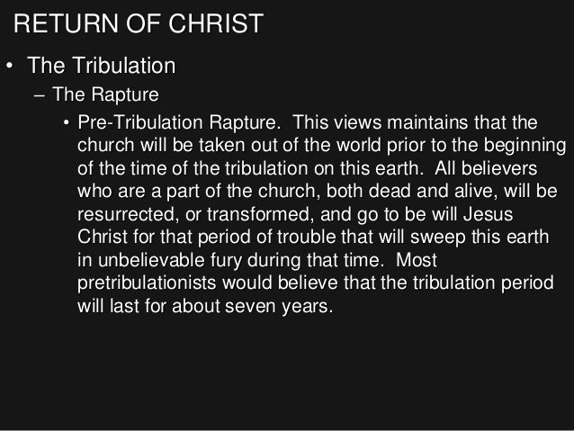 RETURN OF CHRIST • The Tribulation – The Rapture • Pre-Tribulation Rapture. This views maintains that the church will be t...