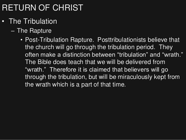 RETURN OF CHRIST • The Tribulation – The Rapture • Post-Tribulation Rapture. Posttribulationists believe that the church w...