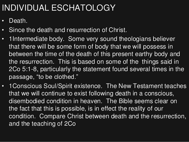 INDIVIDUAL ESCHATOLOGY • Death. • Since the death and resurrection of Christ. • 1Intermediate body. Some very sound theolo...