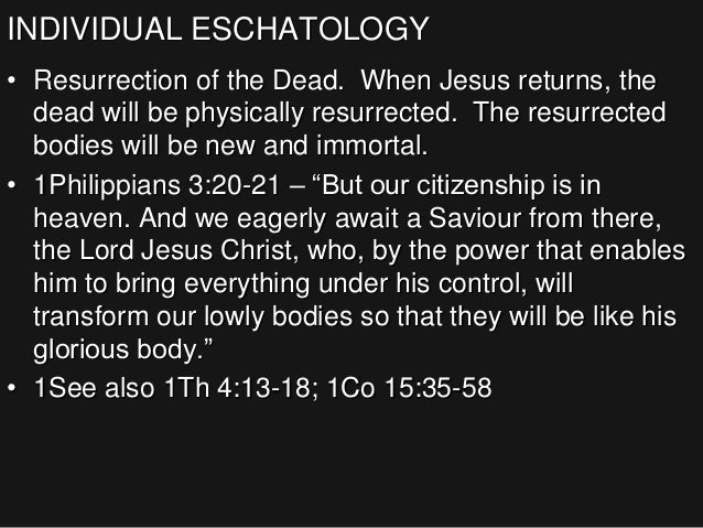 INDIVIDUAL ESCHATOLOGY • Resurrection of the Dead. When Jesus returns, the dead will be physically resurrected. The resurr...