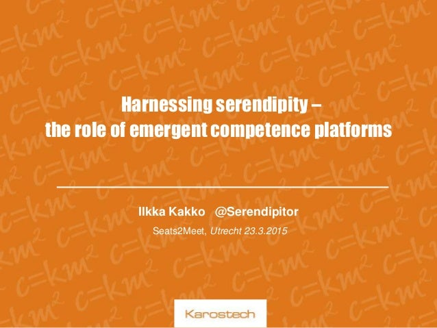 Harnessing serendipity – the role of emergent competence platforms Ilkka Kakko @Serendipitor Seats2Meet, Utrecht 23.3.2015
