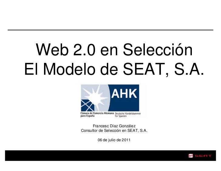 Web 2.0 en SelecciónEl Modelo de SEAT, S.A.             Francesc Díaz González       Consultor de Selección en SEAT, S.A. ...