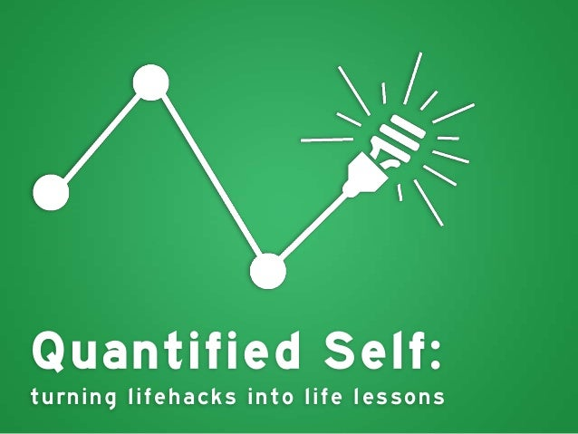 Quantified Self: turnin g life hac k s in to lif e le s s ons