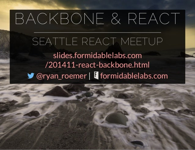 BACKBONE & REACT  SEATTLE REACT MEETUP  slides.formidablelabs.com  /201411-react-backbone.html   |   @ryan_roemer formid...