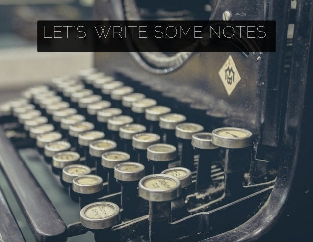 LET'S WRITE SOME NOTES!
