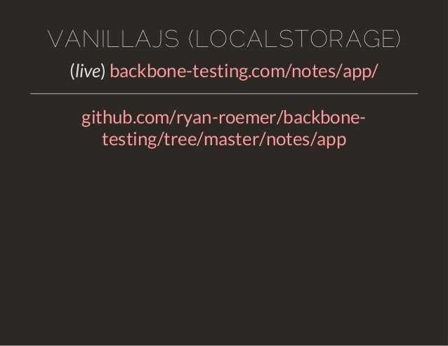 VANILLAJS (LOCALSTORAGE)  (live) backbone-testing.com/notes/app/  github.com/ryan-roemer/backbone-testing/  tree/master/no...