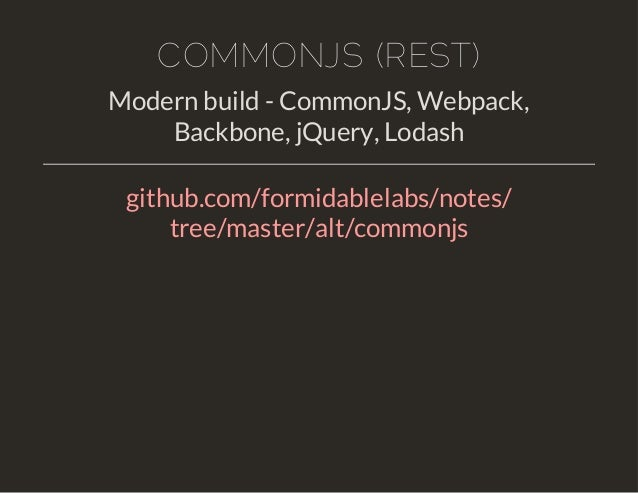 COMMONJS (REST)  Modern build - CommonJS, Webpack,  Backbone, jQuery, Lodash  github.com/formidablelabs/notes/  tree/maste...