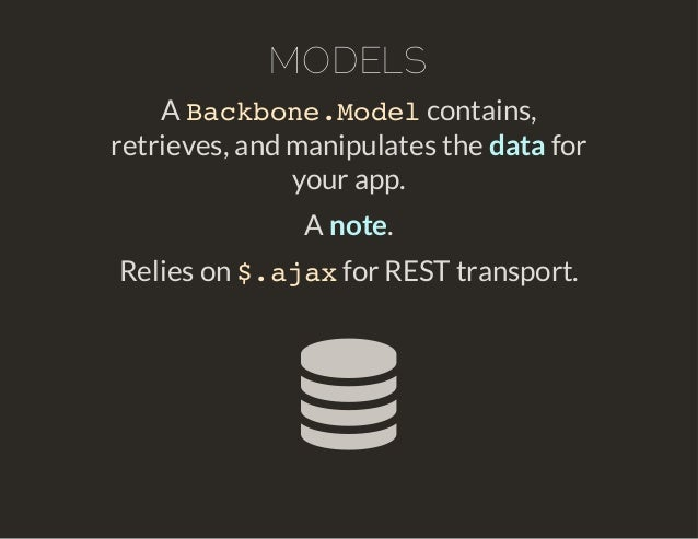 MODELS  Backbone.Model  A contains,  retrieves, and manipulates the data for  your app.  A note.  Relies on $.ajax for RES...