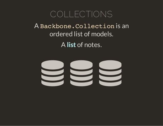 COLLECTIONS  Backbone.Collection  A is an  ordered list of models.  A list of notes.    