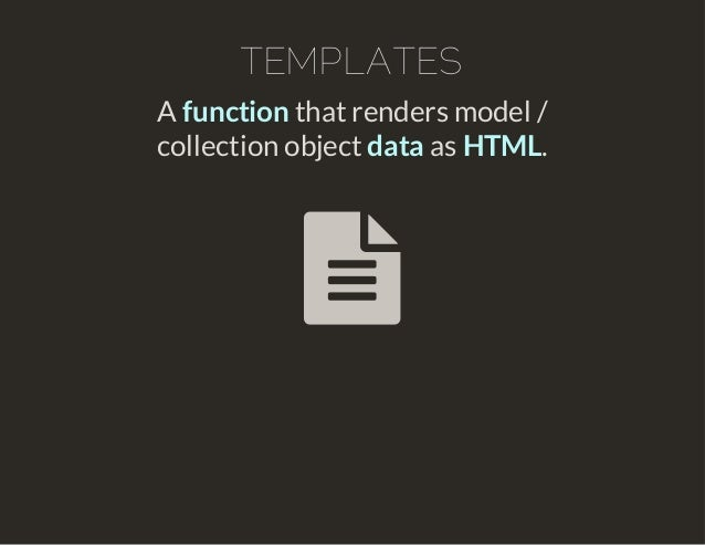 TEMPLATES  A function that renders model /  collection object data as HTML.  
