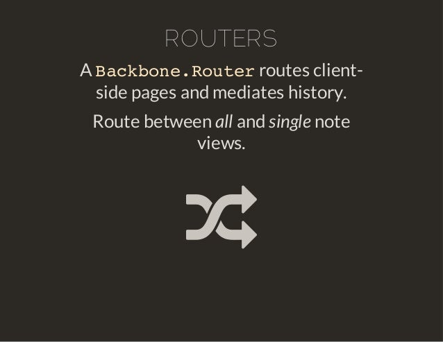 ROUTERS  Backbone.Router  A routes client-side  pages and mediates history.  Route between all and single note  views.  