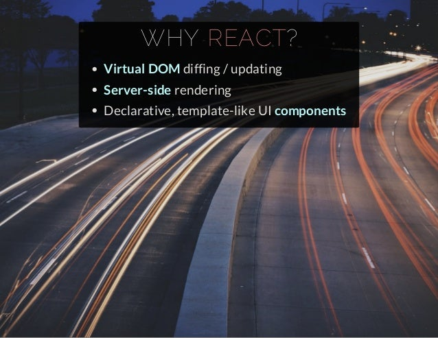 WHY REACT  ?  Virtual DOM diffing / updating  Server-side rendering  Declarative, template-like UI components