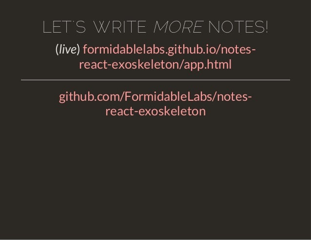 LET'S WRITE MORE NOTES!  (live) formidablelabs.github.io/notes-react-  exoskeleton/app.html  github.com/FormidableLabs/not...