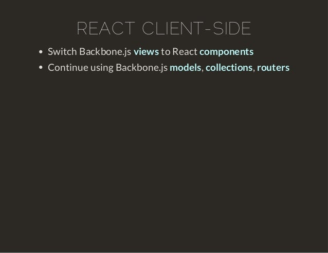REACT CLIENT-SIDE  Switch Backbone.js views to React components  Continue using Backbone.js models, collections, routers