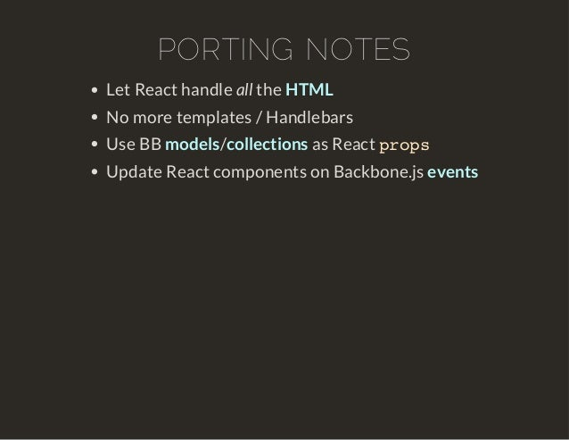 PORTING NOTES  Let React handle all the HTML  No more templates / Handlebars  Use BB models/collections as React props  Up...