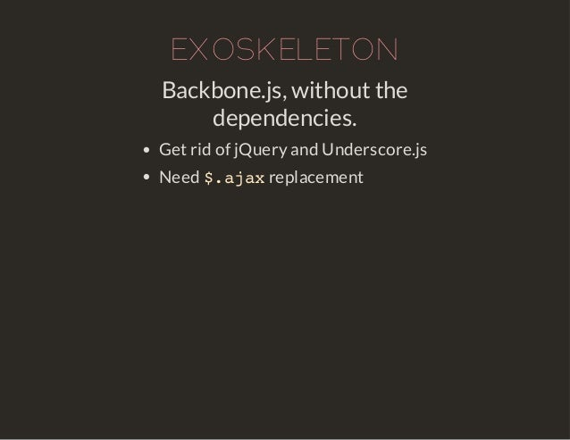 EXOSKELETON  Backbone.js, without the  dependencies.  Get rid of jQuery and Underscore.js  Need $.ajax replacement
