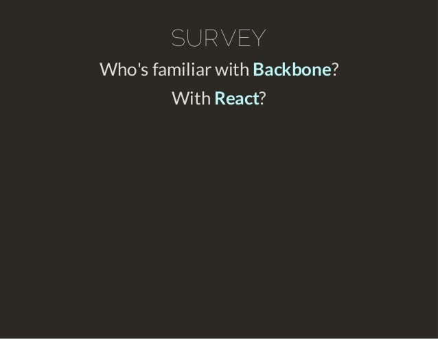 SURVEY  Who's familiar with Backbone?  With React?