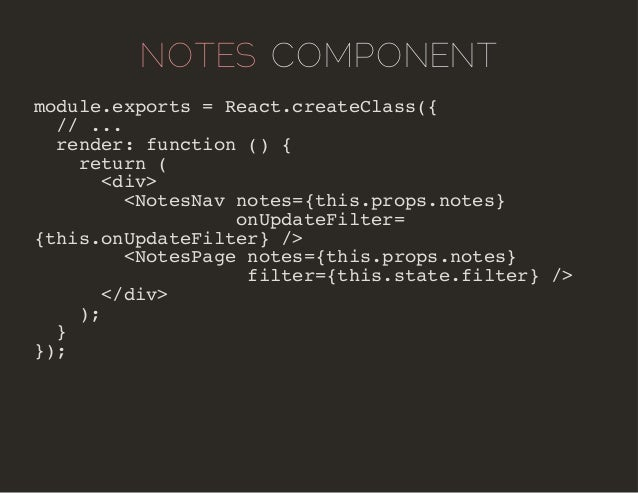 NOTES COMPONENT  module.exports = React.createClass({  // ...  render: function () {  return (  <div>  <NotesNav notes={th...