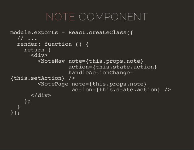 NOTE COMPONENT  module.exports = React.createClass({  // ...  render: function () {  return (  <div>  <NoteNav note={this....