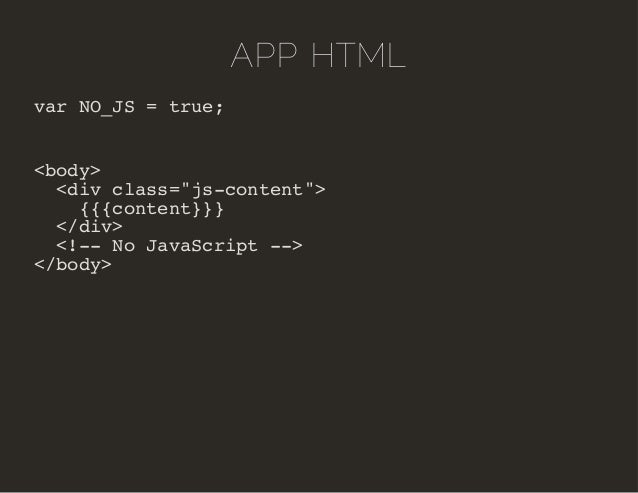 "APP HTML  var NO_JS = true;  <body>  <div class=""js-content"">  {{{content}}}  </div>  <!-- No JavaScript -->  </body>"