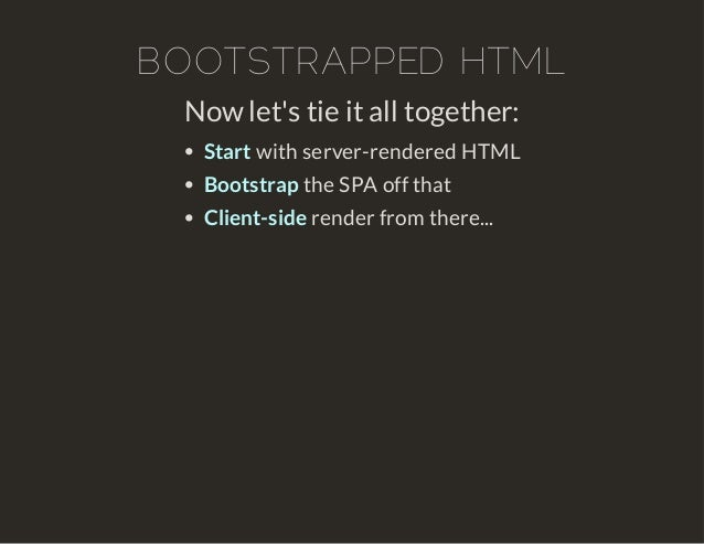 BOOTSTRAPPED HTML  Now let's tie it all together:  Start with server-rendered HTML  Bootstrap the SPA off that  Client-sid...