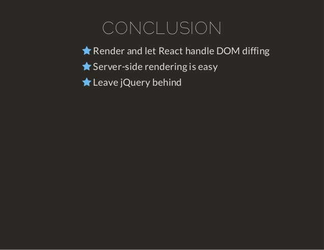 CONCLUSION   Render and let React handle DOM diffing   Server-side rendering is easy   Leave jQuery behind