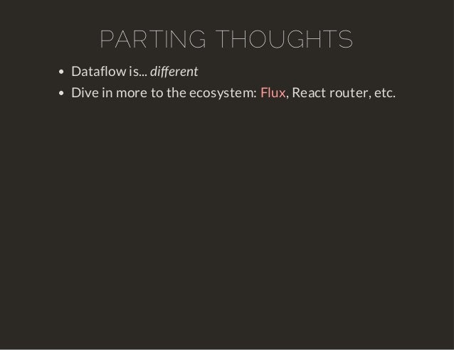 PARTING THOUGHTS  Dataflow is... different  Dive in more to the ecosystem: , Flux React router, etc.
