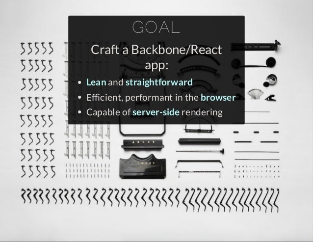 GOAL  Craft a Backbone/React  app:  Lean and straightforward  Efficient, performant in the browser  Capable of server-side...