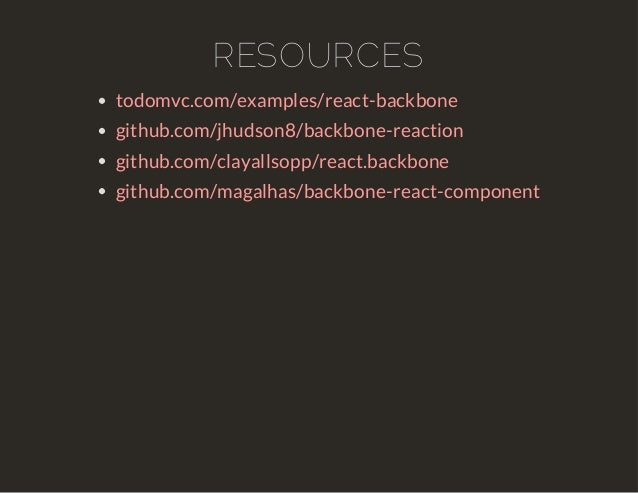 RESOURCES  todomvc.com/examples/react-backbone  github.com/jhudson8/backbone-reaction  github.com/clayallsopp/react.backbo...